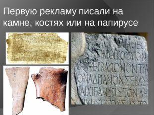 Первую рекламу писали на камне, костях или на папирусе