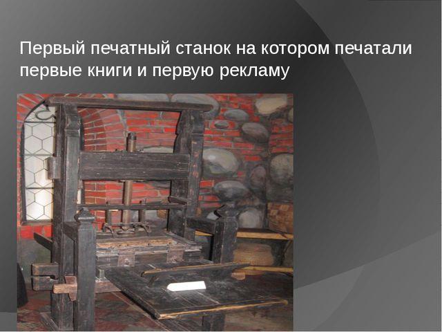 Первый печатный станок на котором печатали первые книги и первую рекламу