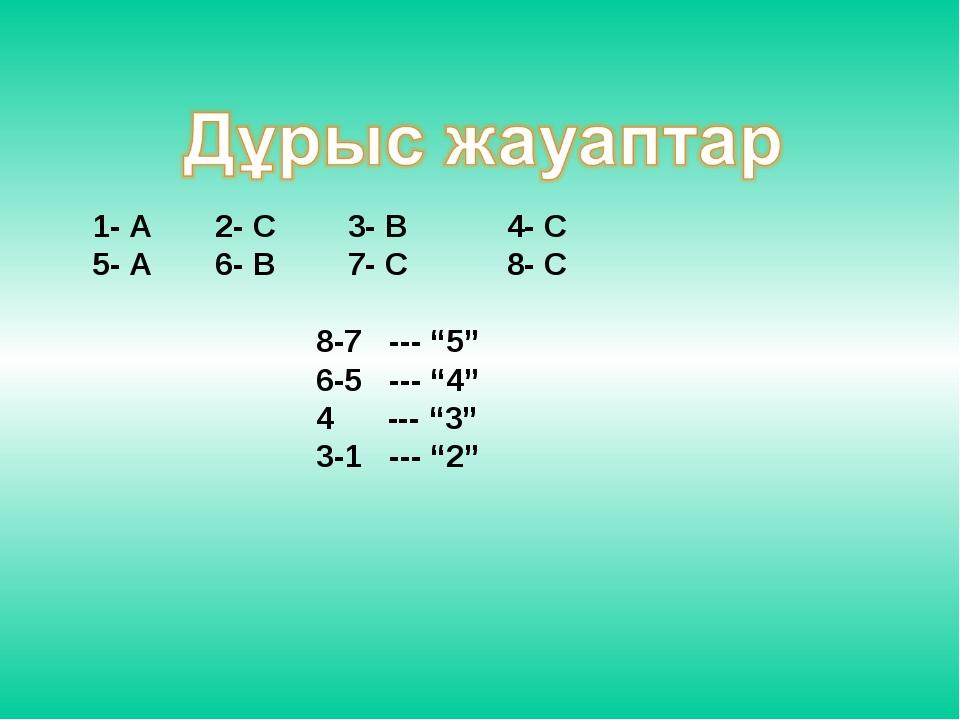 """1- А 2- С 3- В 4- С 5- А 6- В 7- С 8- С 8-7 --- """"5"""" 6-5 --- """"4"""" 4 --- """"3"""" 3-1..."""