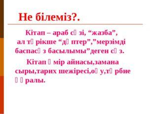"""Не білеміз?. Кітап – араб сөзі, """"жазба"""", ал түрікше """"дәптер"""",""""мерзімді баспа"""