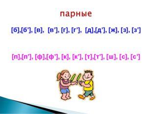 [б],[б'], [в], [в'], [г], [г'], [д],[д'], [ж], [з], [з'] [п],[п'], [ф],[ф'],