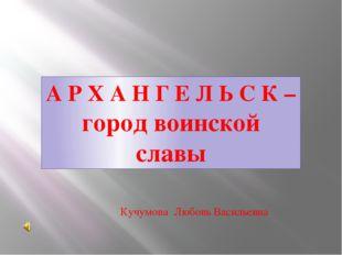 А Р Х А Н Г Е Л Ь С К – город воинской славы Кучумова Любовь Васильевна