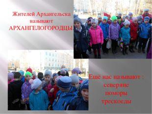 Жителей Архангельска называют АРХАНГЕЛОГОРОДЦЫ. Ещё нас называют : северяне п