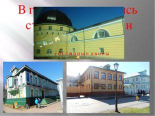 В городе сохранились старинные здания и сооружения Г О С Т И Н Н Ы Е Д В О Р Ы