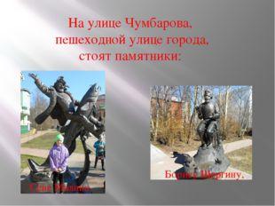 На улице Чумбарова, пешеходной улице города, стоят памятники: Сене Малина, Бо