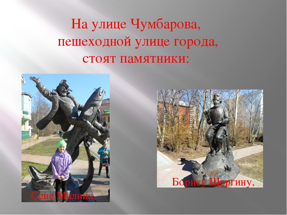 На улице Чумбарова, пешеходной улице города, стоят памятники: Сене Малина, Бо...