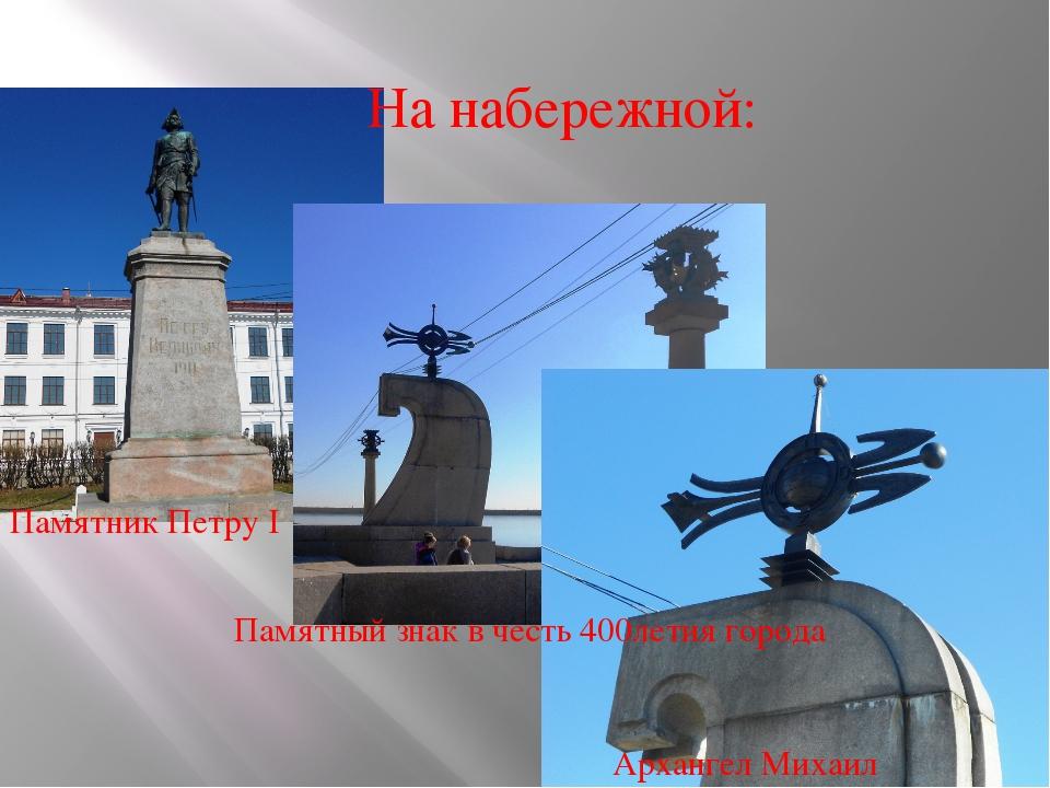 На набережной: Памятник Петру I Памятный знак в честь 400летия города Арханге...