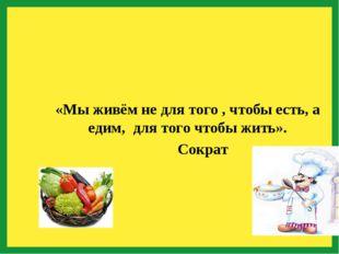 «Мы живём не для того , чтобы есть, а едим, для того чтобы жить». Сократ