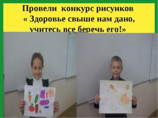 Провели конкурс рисунков « Здоровье свыше нам дано, учитесь все беречь его!»