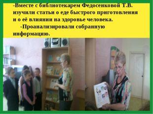 -Вместе с библиотекарем Федосенковой Т.В. изучили статьи о еде быстрого приг