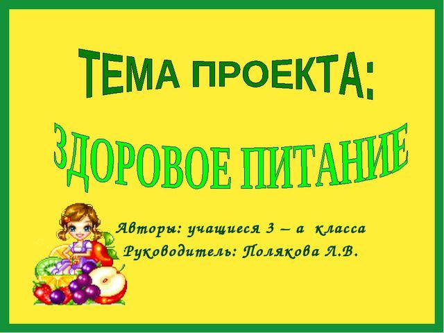 Авторы: учащиеся 3 – а класса Руководитель: Полякова Л.В.