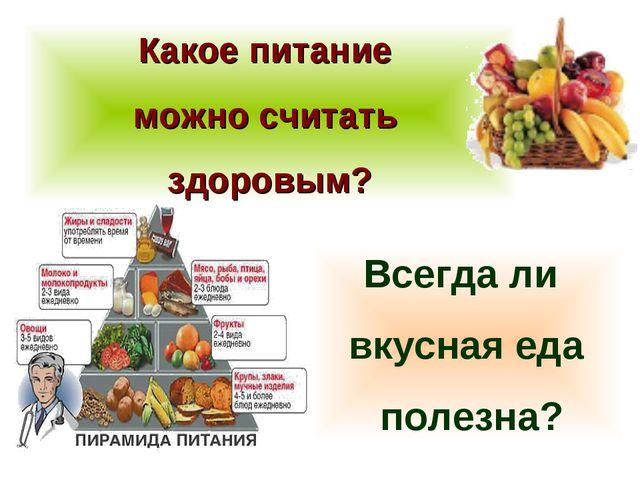 Какое питание можно считать здоровым? Всегда ли вкусная еда полезна?