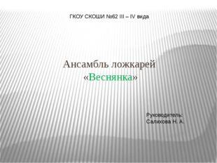 Ансамбль ложкарей «Веснянка» ГКОУ СКОШИ №62 III – IV вида Руководитель: Сали