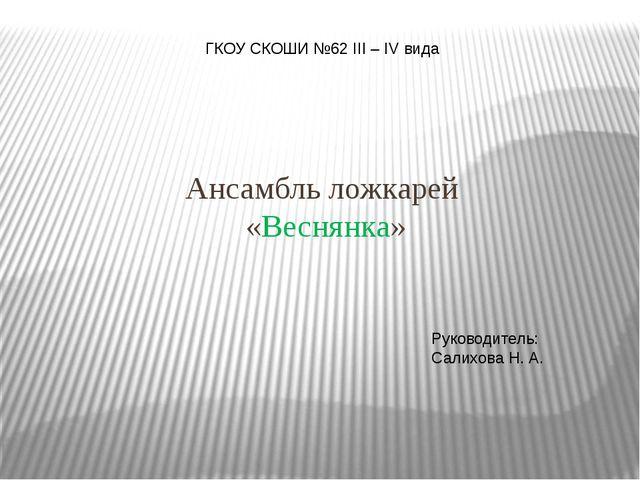 Ансамбль ложкарей «Веснянка» ГКОУ СКОШИ №62 III – IV вида Руководитель: Сали...