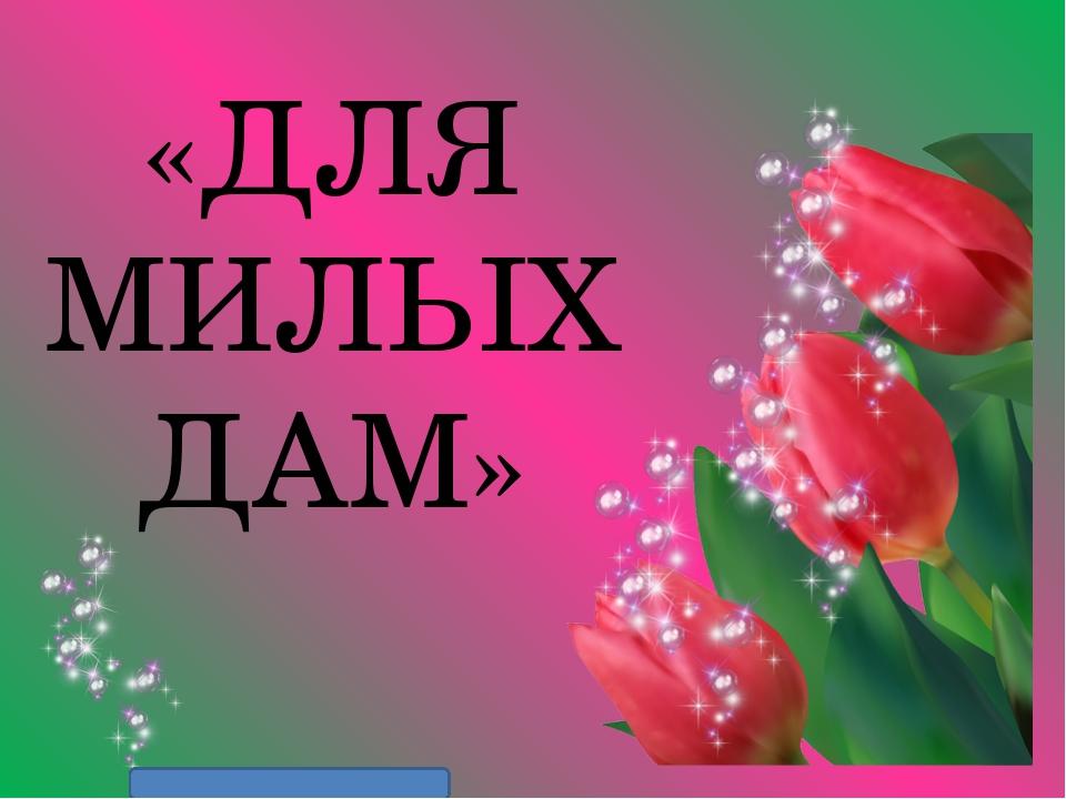 «ДЛЯ МИЛЫХ ДАМ» Матюшкина А.В. http://nsportal.ru/user/33485