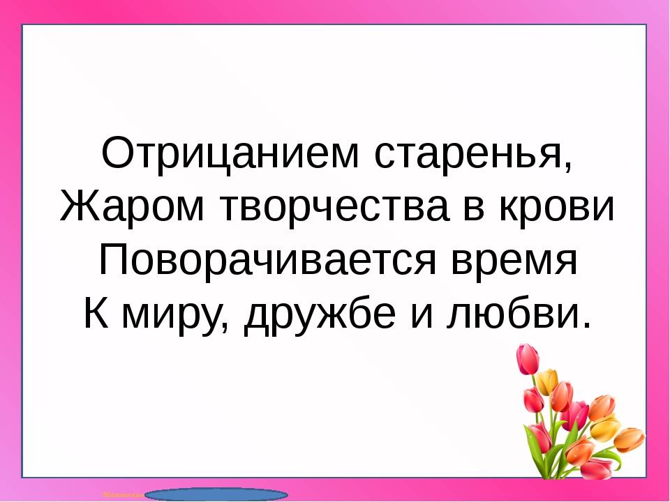 Отрицанием старенья, Жаром творчества в крови Поворачивается время К миру, д...