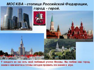МОСКВА - столица Российской Федерации, город - герой. У каждого из нас есть