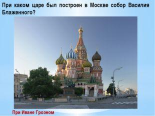 При каком царе был построен в Москве собор Василия Блаженного? При Иване Гроз