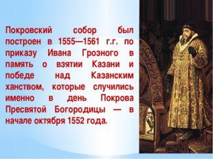 Покровский собор был построен в 1555—1561 г.г. по приказу Ивана Грозного в па