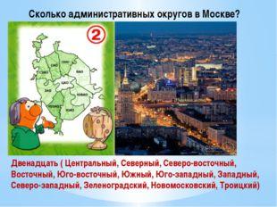 Сколько административных округов в Москве? Двенадцать ( Центральный, Северный