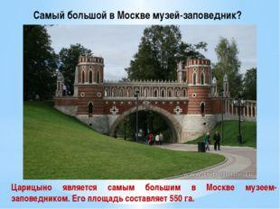 Самый большой в Москве музей-заповедник? Царицыно является самым большим в Мо