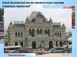 Какой московский вокзал является ещё и музеем старинных паровозов? Рижский во