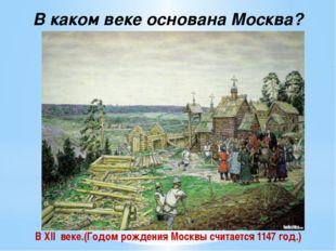 В каком веке основана Москва? В XII веке.(Годом рождения Москвы считается 114