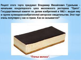 Рецепт этого торта придумал Владимир Mихайлович Гуральник - начальник кондите