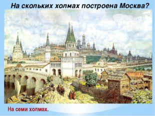 На скольких холмах построена Москва? На семи холмах.