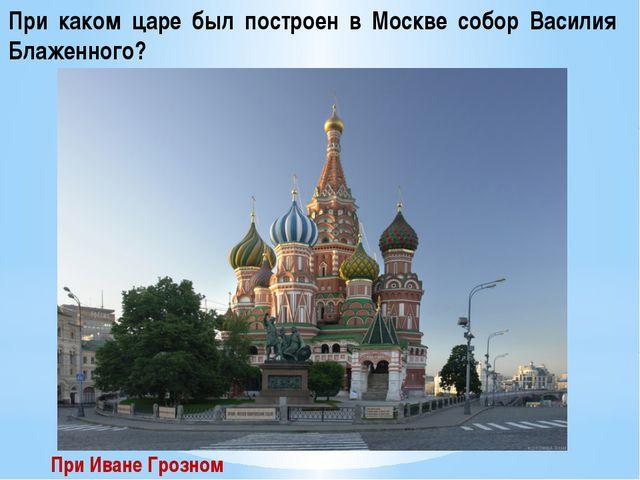 При каком царе был построен в Москве собор Василия Блаженного? При Иване Гроз...