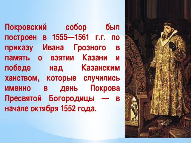 Покровский собор был построен в 1555—1561 г.г. по приказу Ивана Грозного в па...