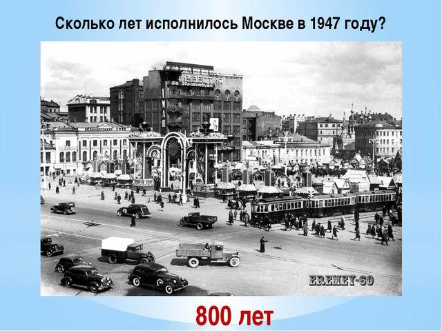 Сколько лет исполнилось Москве в 1947 году? 800 лет