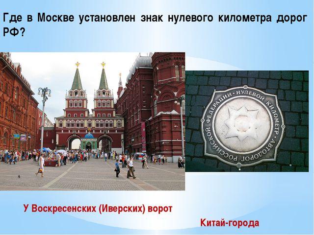 Где в Москве установлен знак нулевого километра дорог РФ? У Воскресенских (Ив...