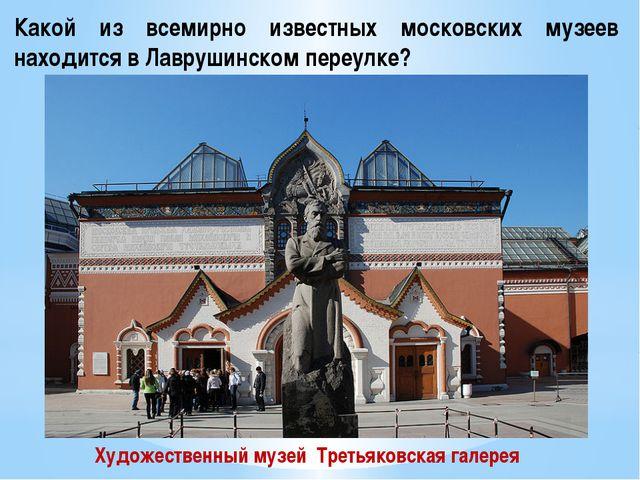 Какой из всемирно известных московских музеев находится в Лаврушинском переул...