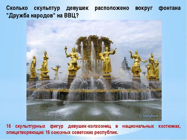 """Сколько скульптур девушек расположено вокруг фонтана """"Дружба народов"""" на ВВЦ?..."""
