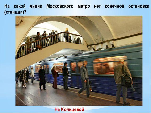 На какой линии Московского метро нет конечной остановки (станции)? На Кольцевой