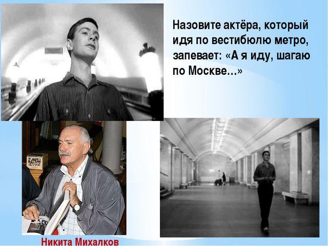 Назовите актёра, который идя по вестибюлю метро, запевает: «А я иду, шагаю по...
