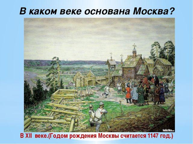 В каком веке основана Москва? В XII веке.(Годом рождения Москвы считается 114...