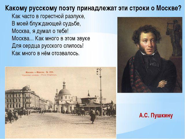 Какому русскому поэту принадлежат эти строки о Москве? Как часто в горестной...