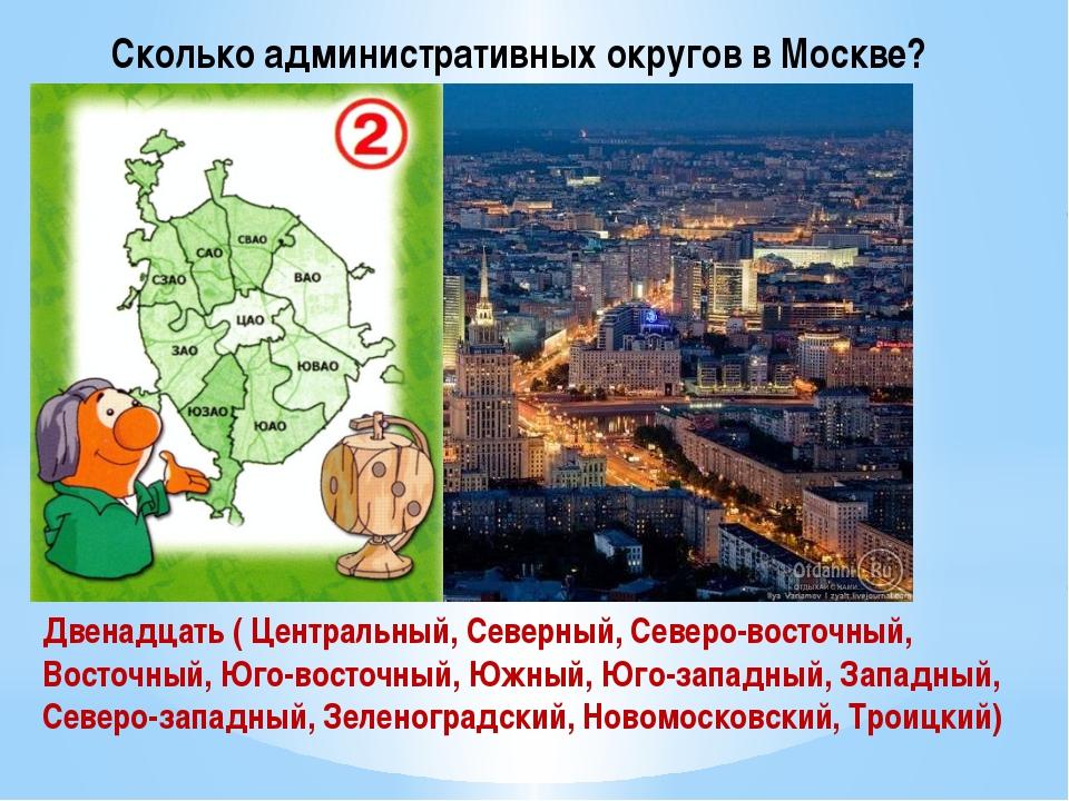 Сколько административных округов в Москве? Двенадцать ( Центральный, Северный...