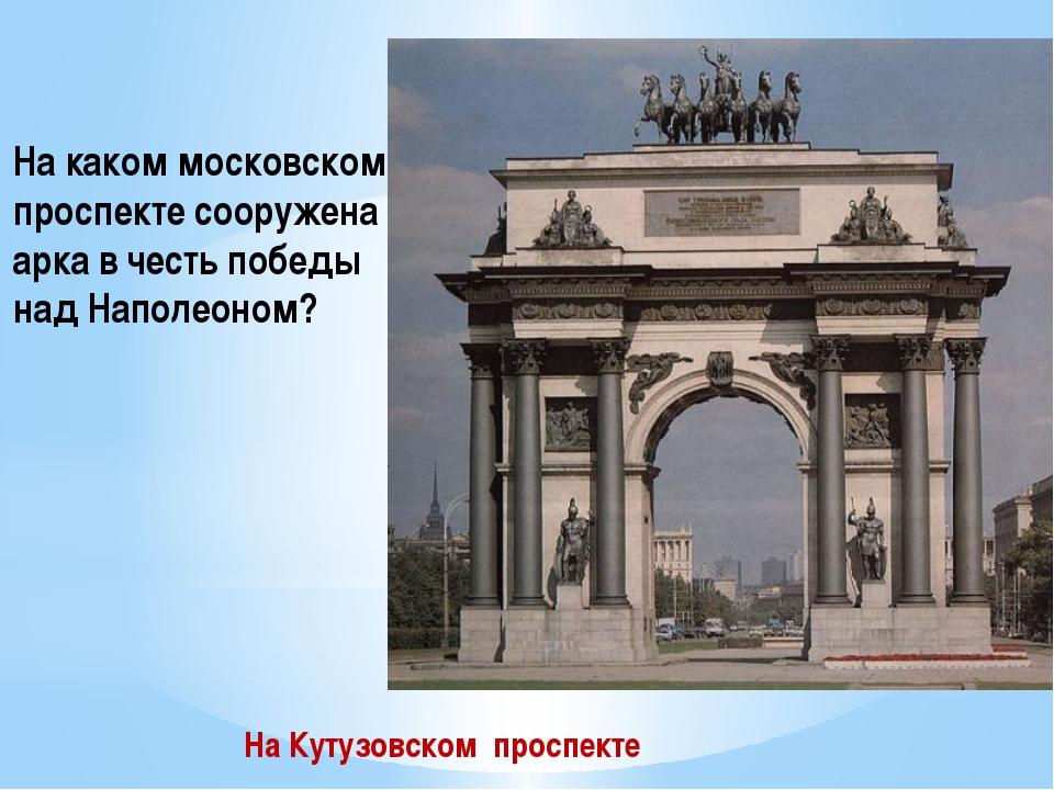 На каком московском проспекте сооружена арка в честь победы над Наполеоном? Н...