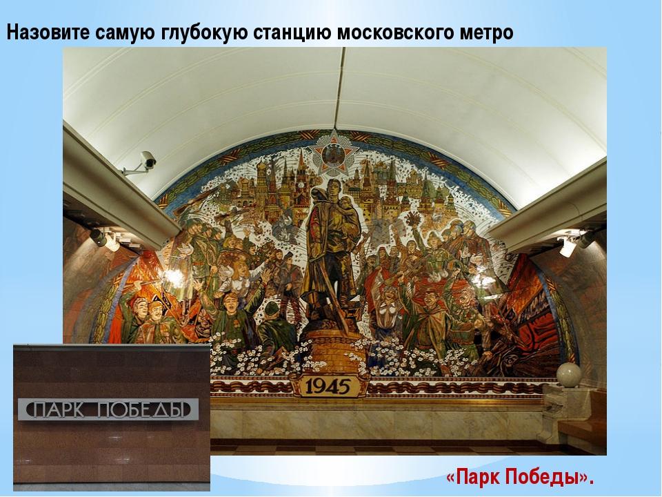 Назовите самую глубокую станцию московского метро «Парк Победы».