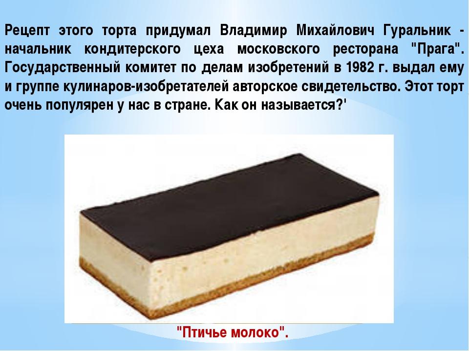 Рецепт этого торта придумал Владимир Mихайлович Гуральник - начальник кондите...