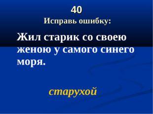 40 Исправь ошибку: Жил старик со своею женою у самого синего моря. старухой
