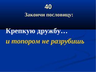 40 Закончи пословицу: Крепкую дружбу… и топором не разрубишь