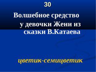 30 Волшебное средство у девочки Жени из сказки В.Катаева цветик-семицветик