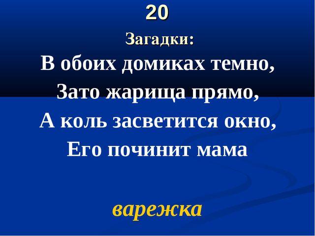20 Загадки: В обоих домиках темно, Зато жарища прямо, А коль засветится окно,...