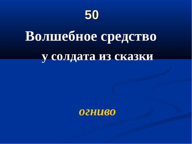 50 Волшебное средство у солдата из сказки огниво