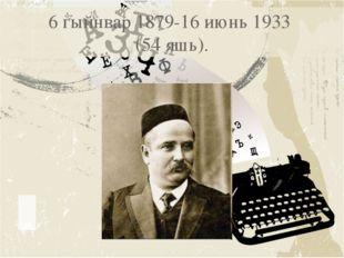 6 гыйнвар 1879-16 июнь 1933 (54 яшь).