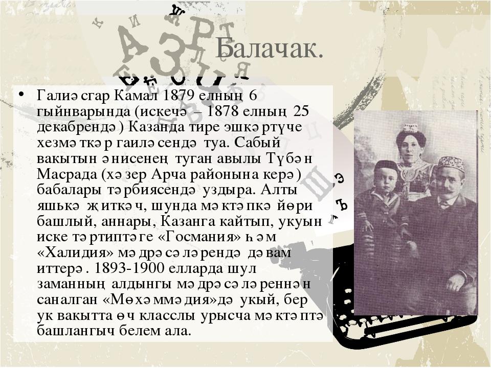 Балачак. Галиәсгар Камал 1879 елның 6 гыйнварында (искечә – 1878 елның 25 де...